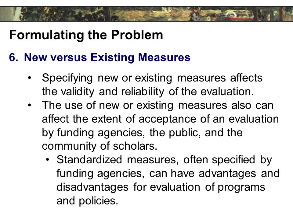 Formulating the Problem 6.New versus Existing Measures Specifying new or existing measures affects the validity and reliability of the evaluation.