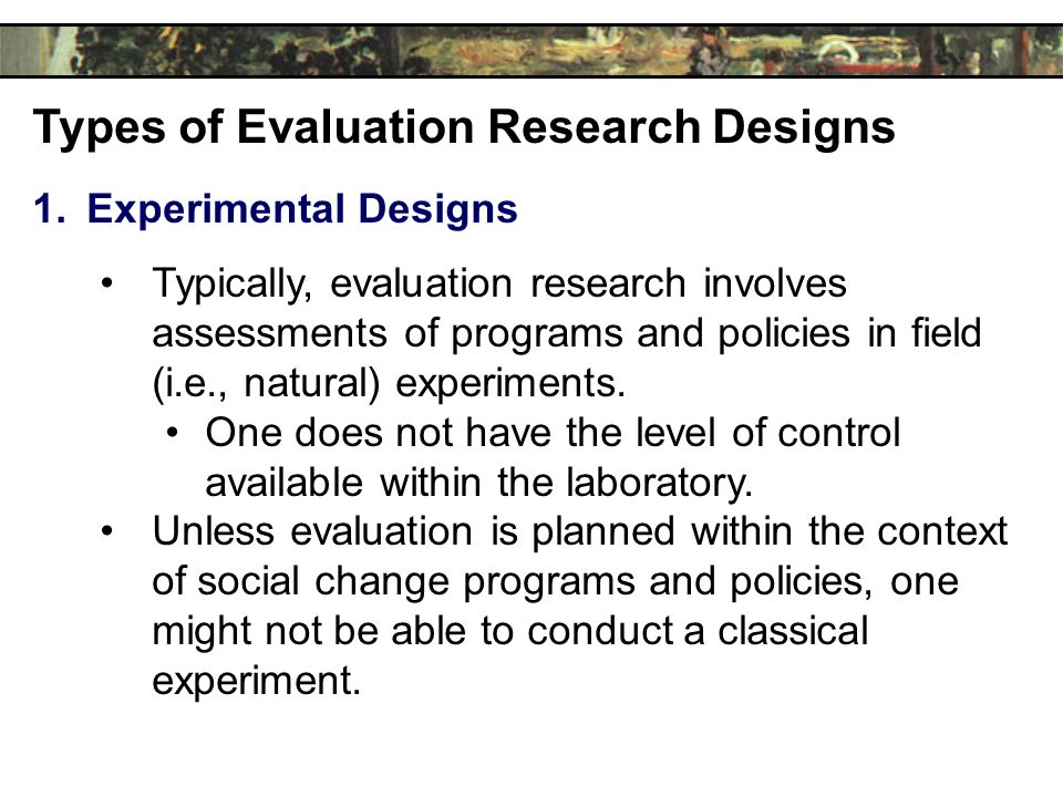 Types of Evaluation Research Designs 1.Experimental Designs Typically, evaluation research involves assessments of programs and policies in field (i.e., natural) experiments.