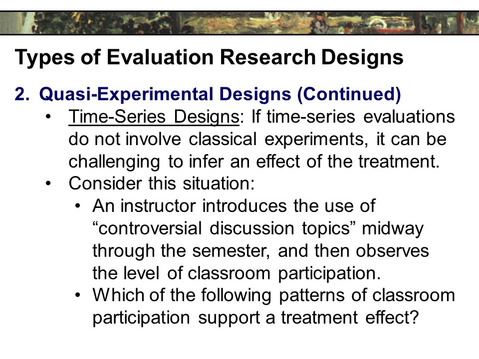 Types of Evaluation Research Designs 2.Quasi-Experimental Designs (Continued) Time-Series Designs: If time-series evaluations do not involve classical experiments, it can be challenging to infer an effect of the treatment.