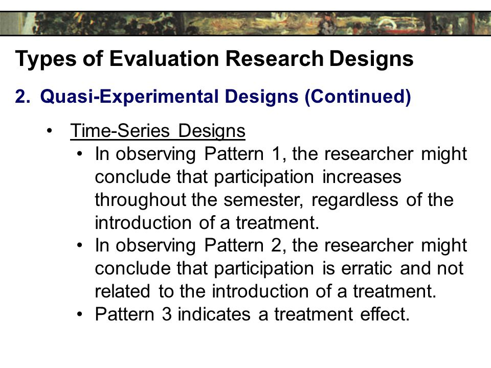 Types of Evaluation Research Designs 2.Quasi-Experimental Designs (Continued) Time-Series Designs In observing Pattern 1, the researcher might conclude that participation increases throughout the semester, regardless of the introduction of a treatment.
