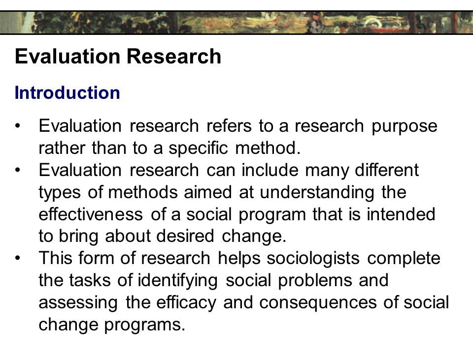Evaluation Research Introduction Evaluation research refers to a research purpose rather than to a specific method.