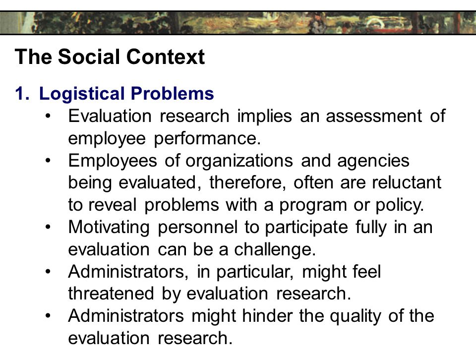The Social Context 1.Logistical Problems Evaluation research implies an assessment of employee performance.