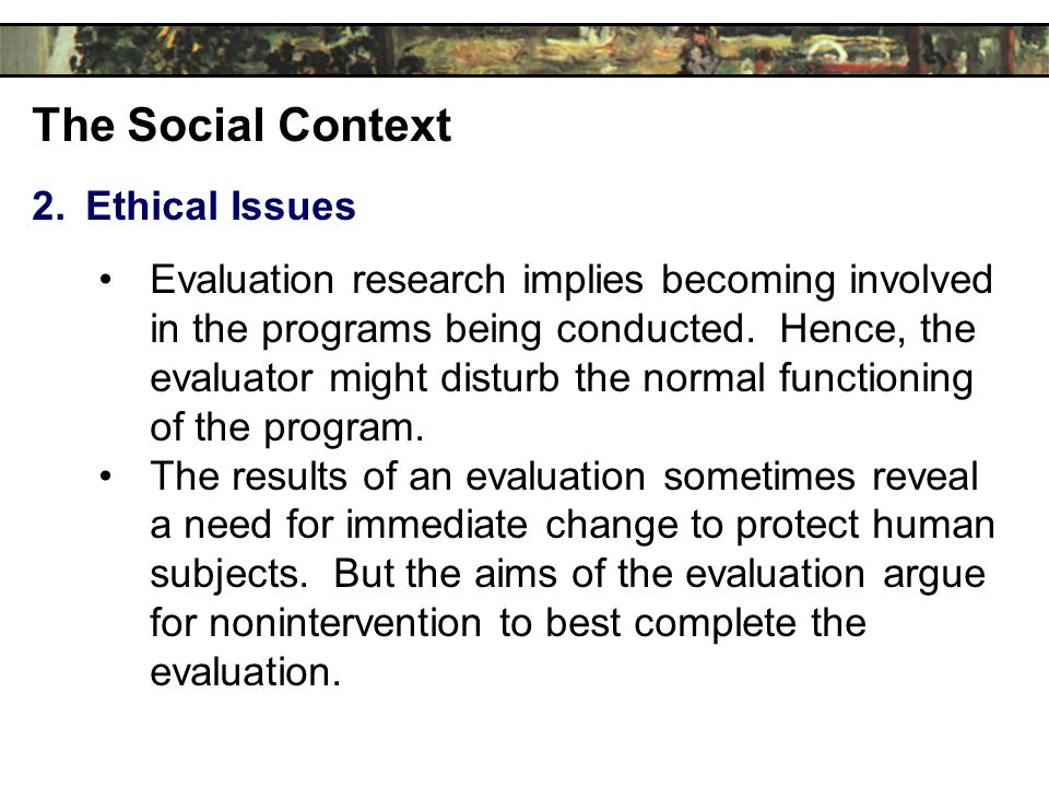 The Social Context 2.Ethical Issues Evaluation research implies becoming involved in the programs being conducted.