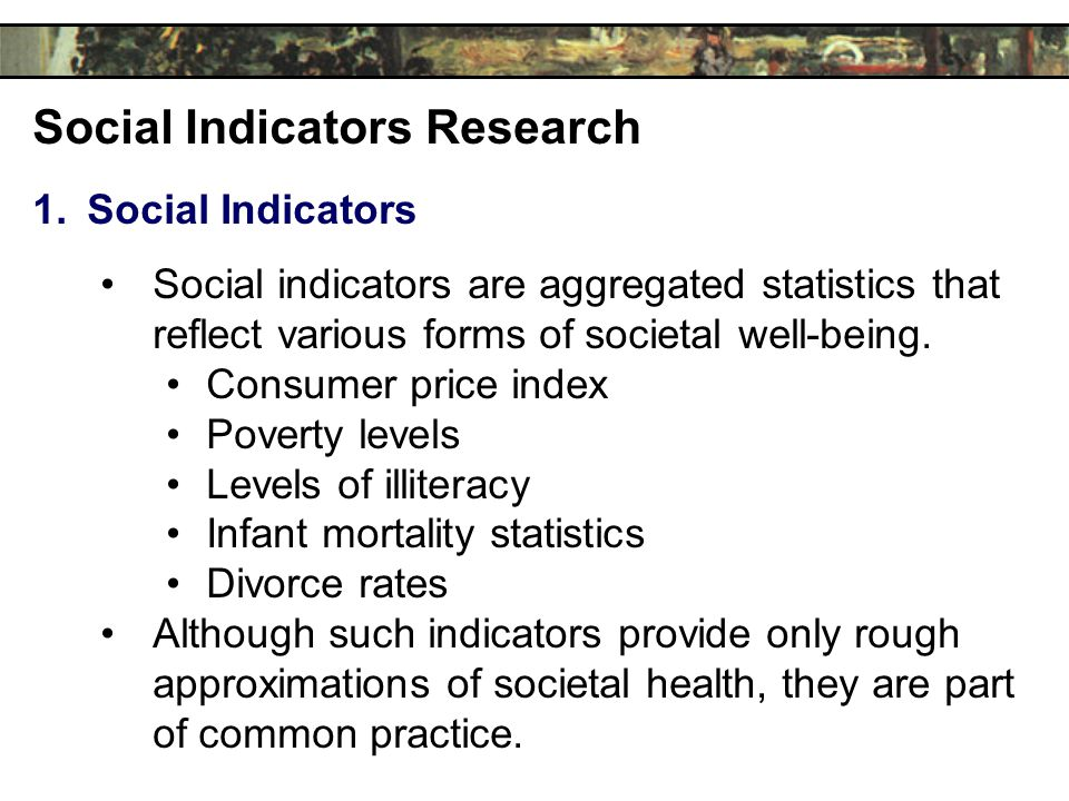 Social Indicators Research 1.Social Indicators Social indicators are aggregated statistics that reflect various forms of societal well-being.