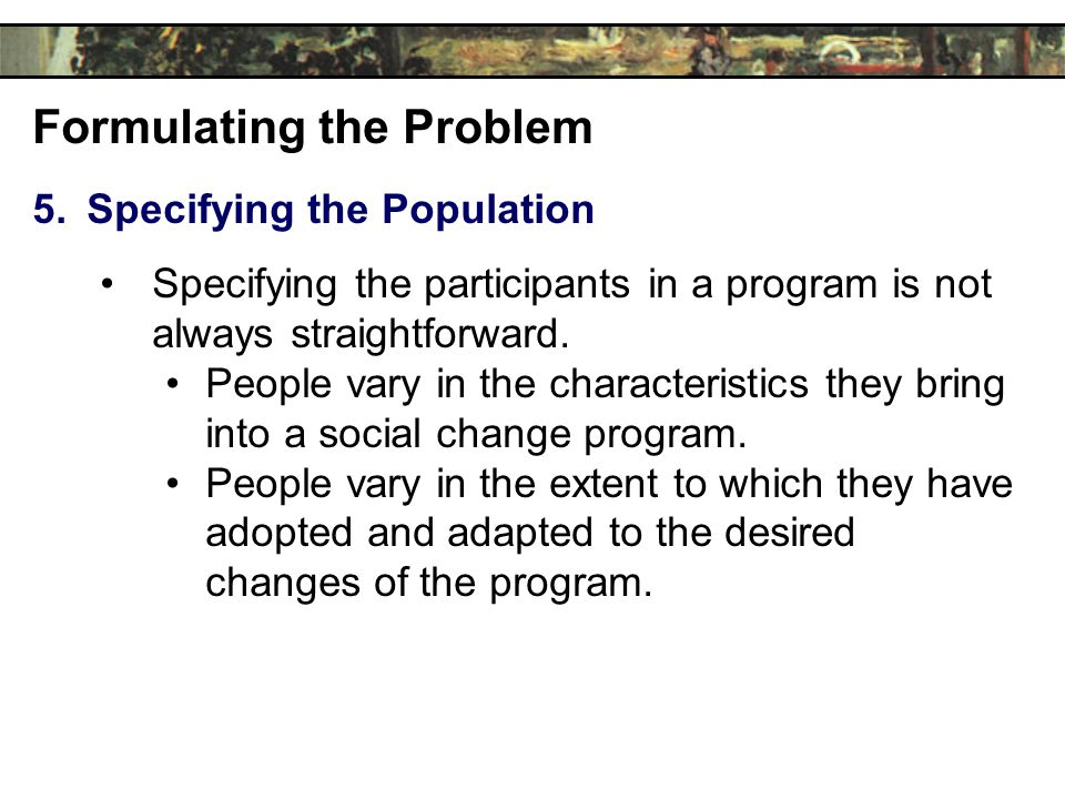 Formulating the Problem 5.Specifying the Population Specifying the participants in a program is not always straightforward.
