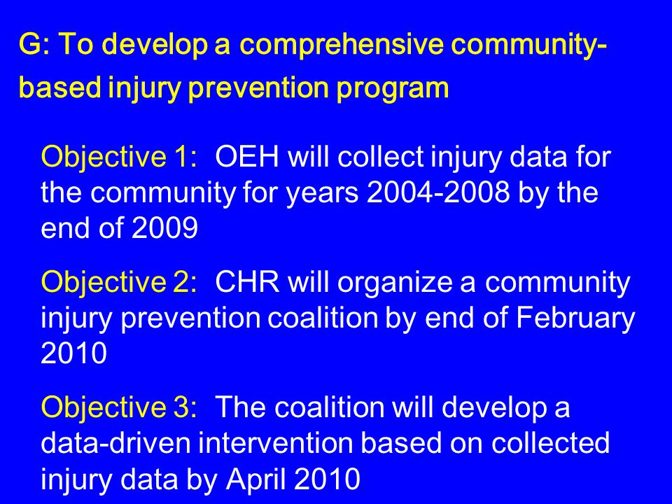 G: To develop a comprehensive community- based injury prevention program Objective 1: OEH will collect injury data for the community for years 2004-2008 by the end of 2009 Objective 2: CHR will organize a community injury prevention coalition by end of February 2010 Objective 3: The coalition will develop a data-driven intervention based on collected injury data by April 2010