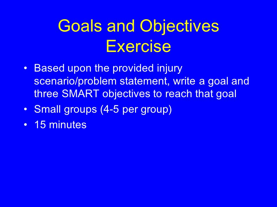 Goals and Objectives Exercise Based upon the provided injury scenario/problem statement, write a goal and three SMART objectives to reach that goal Small groups (4-5 per group) 15 minutes