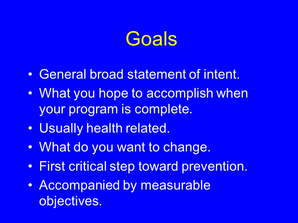 Goals General broad statement of intent. What you hope to accomplish when your program is complete.