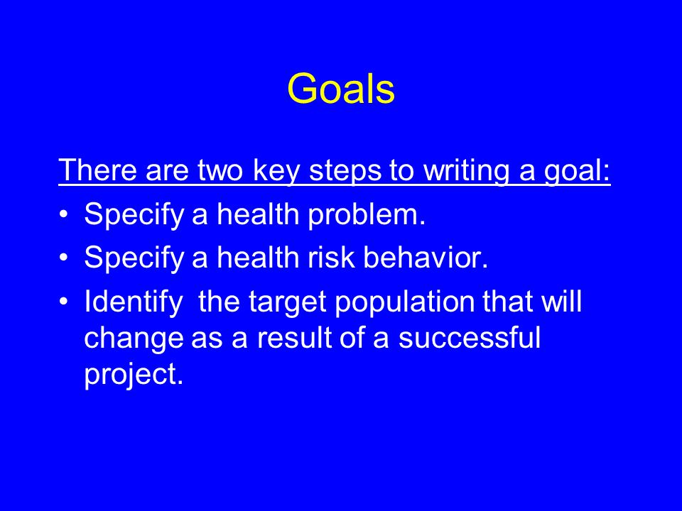 Goals There are two key steps to writing a goal: Specify a health problem.