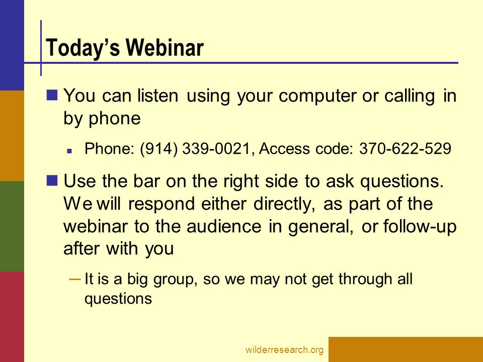 wilderresearch.org Today's Webinar You can listen using your computer or calling in by phone Phone: (914) 339-0021, Access code: 370-622-529 Use the b