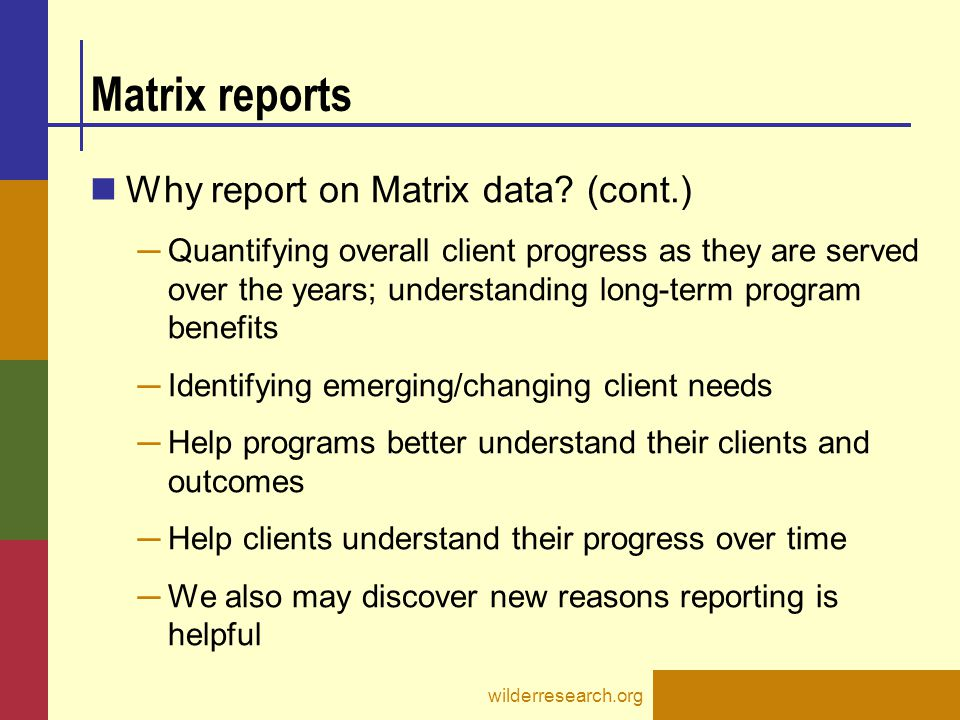 Matrix reports Why report on Matrix data? (cont.) ─ Quantifying overall client progress as they are served over the years; understanding long-term pro