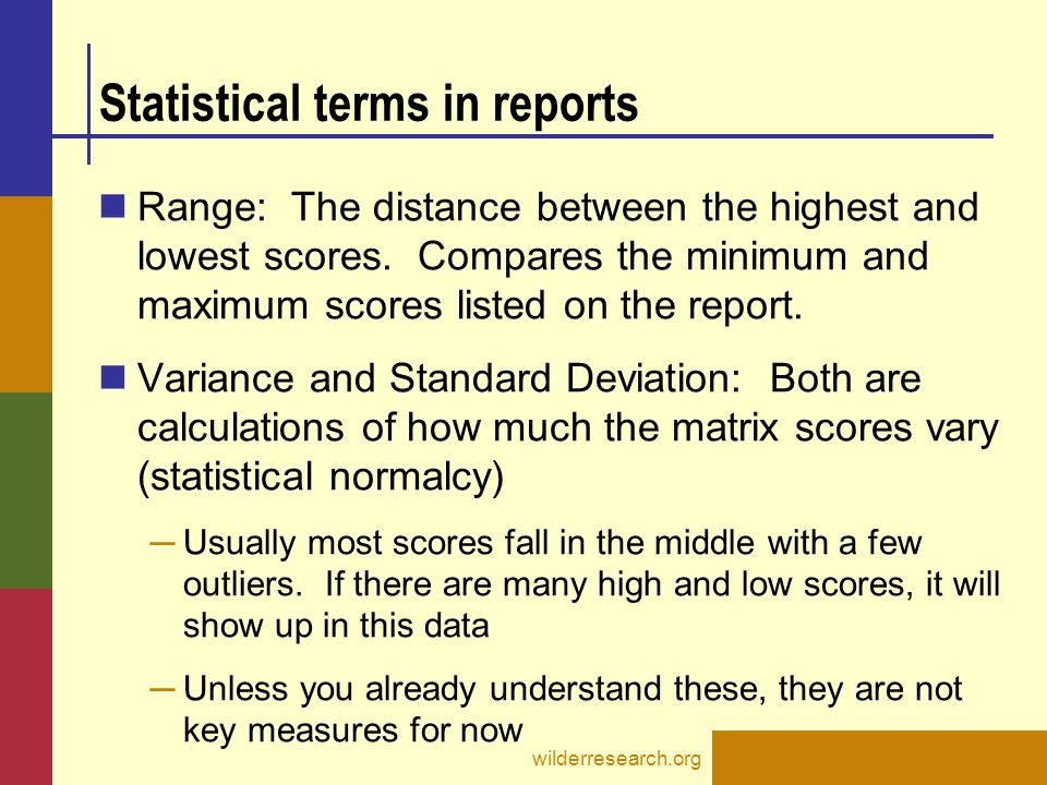 Statistical terms in reports Range: The distance between the highest and lowest scores. Compares the minimum and maximum scores listed on the report.