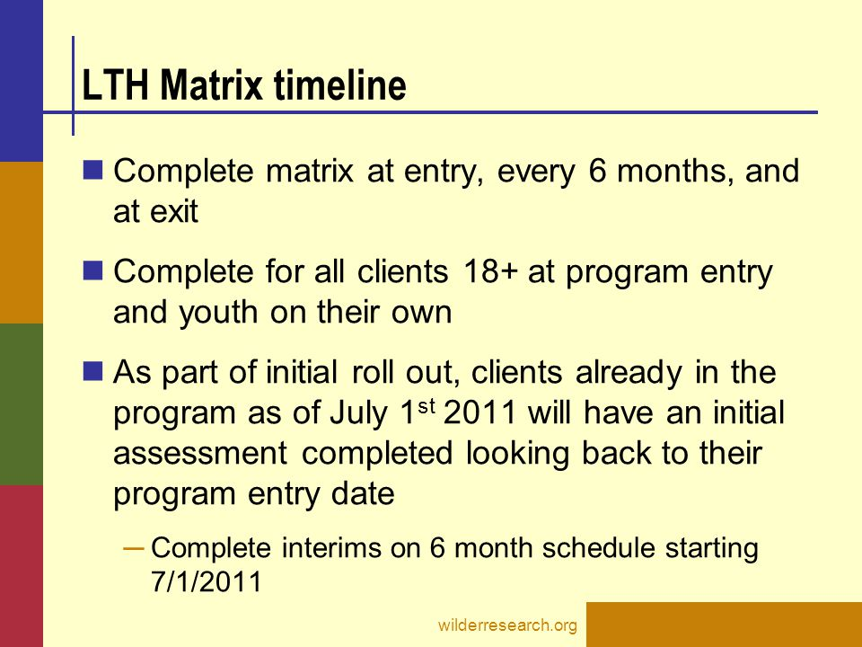 LTH Matrix timeline Complete matrix at entry, every 6 months, and at exit Complete for all clients 18+ at program entry and youth on their own As part