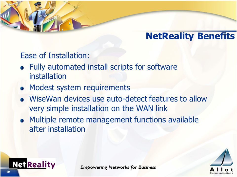 10 NetReality Benefits Ease of Installation: Fully automated install scripts for software installation Modest system requirements WiseWan devices use auto-detect features to allow very simple installation on the WAN link Multiple remote management functions available after installation