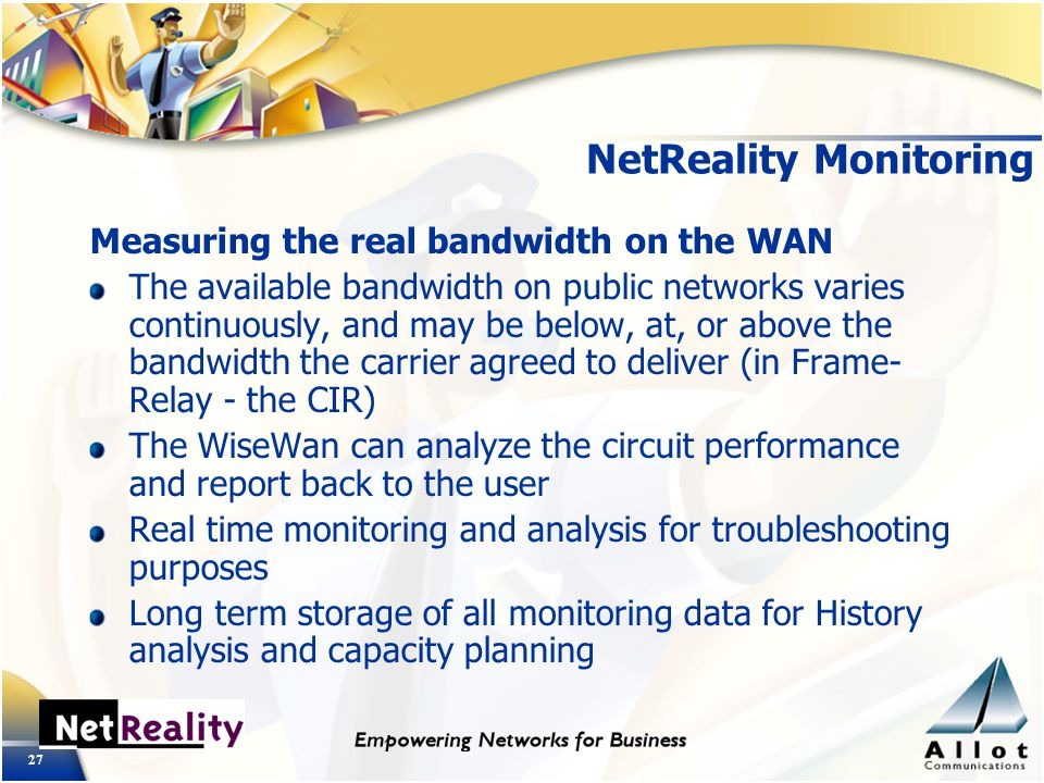 27 NetReality Monitoring Measuring the real bandwidth on the WAN The available bandwidth on public networks varies continuously, and may be below, at, or above the bandwidth the carrier agreed to deliver (in Frame- Relay - the CIR) The WiseWan can analyze the circuit performance and report back to the user Real time monitoring and analysis for troubleshooting purposes Long term storage of all monitoring data for History analysis and capacity planning