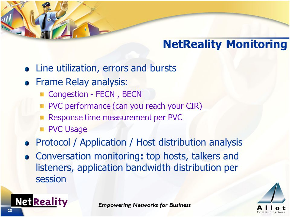 28 NetReality Monitoring Line utilization, errors and bursts Frame Relay analysis: Congestion - FECN, BECN PVC performance (can you reach your CIR) Response time measurement per PVC PVC Usage Protocol / Application / Host distribution analysis Conversation monitoring: top hosts, talkers and listeners, application bandwidth distribution per session
