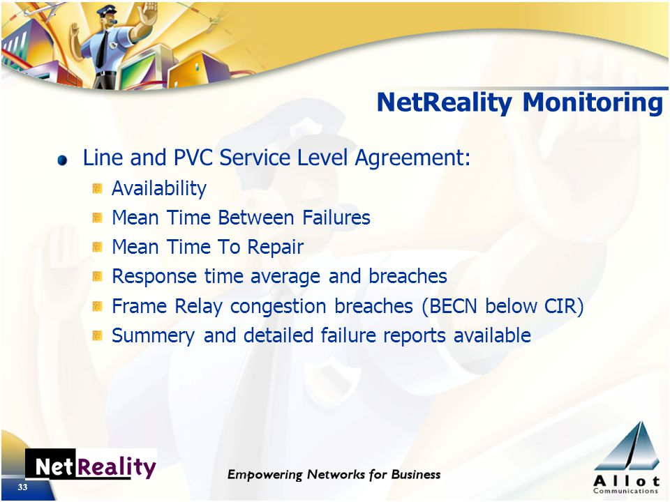 33 NetReality Monitoring Line and PVC Service Level Agreement: Availability Mean Time Between Failures Mean Time To Repair Response time average and breaches Frame Relay congestion breaches (BECN below CIR) Summery and detailed failure reports available