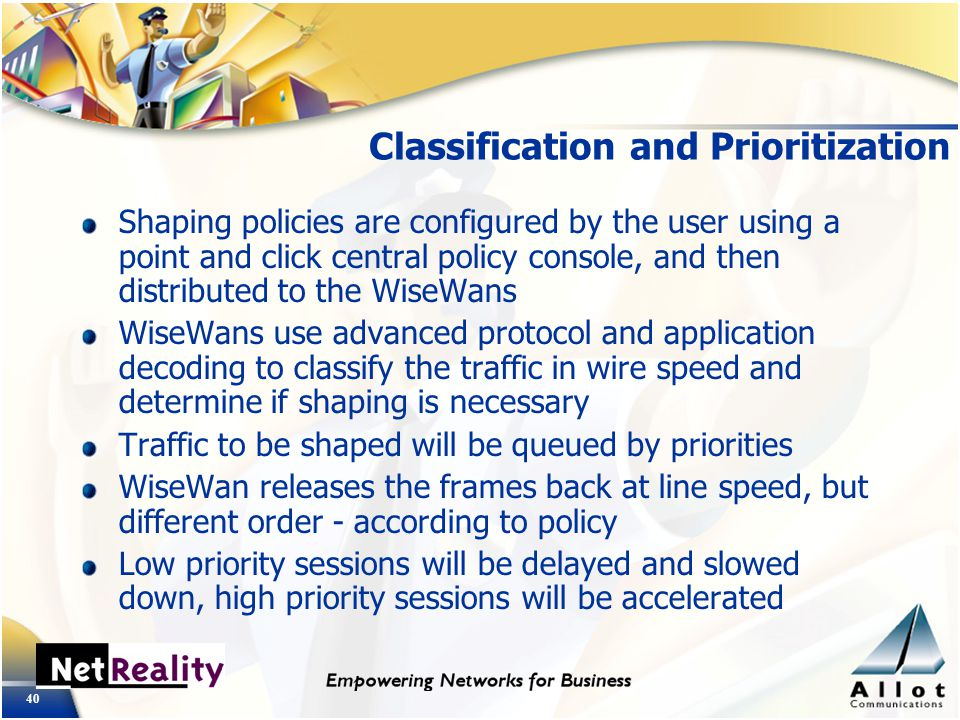 40 Classification and Prioritization Shaping policies are configured by the user using a point and click central policy console, and then distributed to the WiseWans WiseWans use advanced protocol and application decoding to classify the traffic in wire speed and determine if shaping is necessary Traffic to be shaped will be queued by priorities WiseWan releases the frames back at line speed, but different order - according to policy Low priority sessions will be delayed and slowed down, high priority sessions will be accelerated