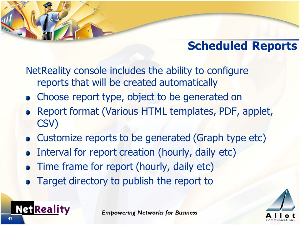 47 Scheduled Reports NetReality console includes the ability to configure reports that will be created automatically Choose report type, object to be generated on Report format (Various HTML templates, PDF, applet, CSV) Customize reports to be generated (Graph type etc) Interval for report creation (hourly, daily etc) Time frame for report (hourly, daily etc) Target directory to publish the report to