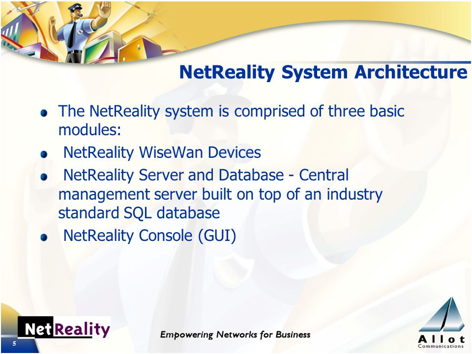 5 NetReality System Architecture The NetReality system is comprised of three basic modules: NetReality WiseWan Devices NetReality Server and Database - Central management server built on top of an industry standard SQL database NetReality Console (GUI)