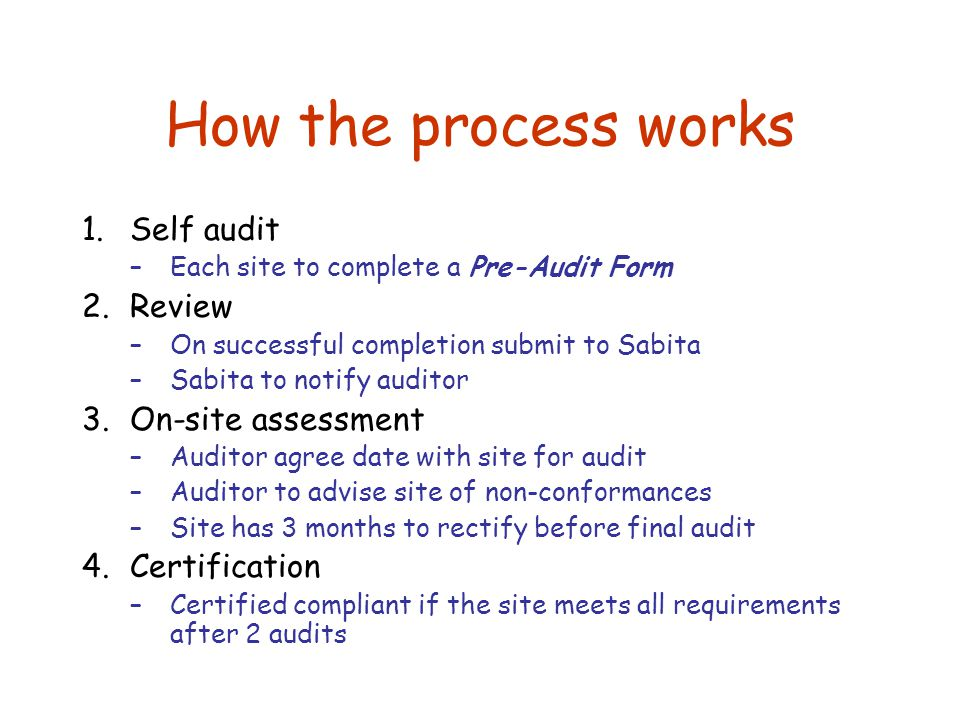 How the process works 1.Self audit –Each site to complete a Pre-Audit Form 2.Review –On successful completion submit to Sabita –Sabita to notify auditor 3.On-site assessment –Auditor agree date with site for audit –Auditor to advise site of non-conformances –Site has 3 months to rectify before final audit 4.Certification –Certified compliant if the site meets all requirements after 2 audits
