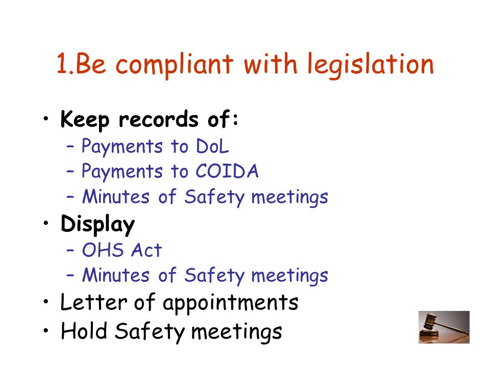1.Be compliant with legislation Keep records of: –Payments to DoL –Payments to COIDA –Minutes of Safety meetings Display –OHS Act –Minutes of Safety meetings Letter of appointments Hold Safety meetings