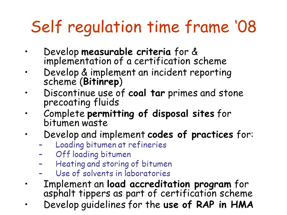 Self regulation time frame '08 Develop measurable criteria for & implementation of a certification scheme Develop & implement an incident reporting scheme (Bitinrep) Discontinue use of coal tar primes and stone precoating fluids Complete permitting of disposal sites for bitumen waste Develop and implement codes of practices for: –Loading bitumen at refineries –Off loading bitumen –Heating and storing of bitumen –Use of solvents in laboratories Implement an load accreditation program for asphalt tippers as part of certification scheme Develop guidelines for the use of RAP in HMA
