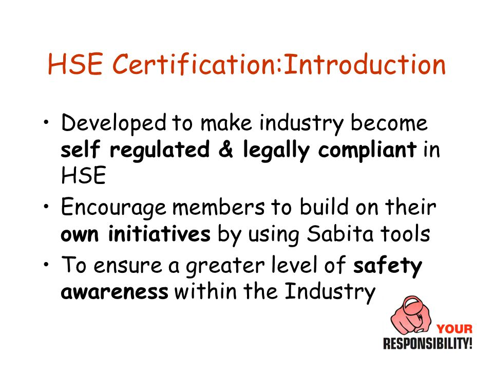 HSE Certification:Introduction Developed to make industry become self regulated & legally compliant in HSE Encourage members to build on their own initiatives by using Sabita tools To ensure a greater level of safety awareness within the Industry