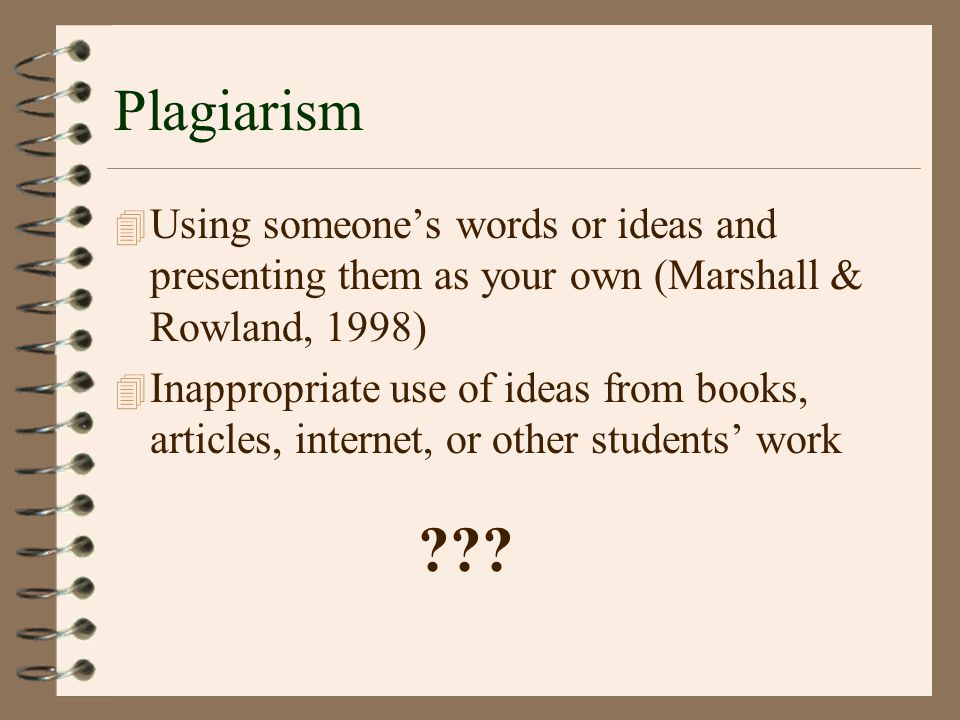 Plagiarism 4 Using someone's words or ideas and presenting them as your own (Marshall & Rowland, 1998) 4 Inappropriate use of ideas from books, articles, internet, or other students' work ???