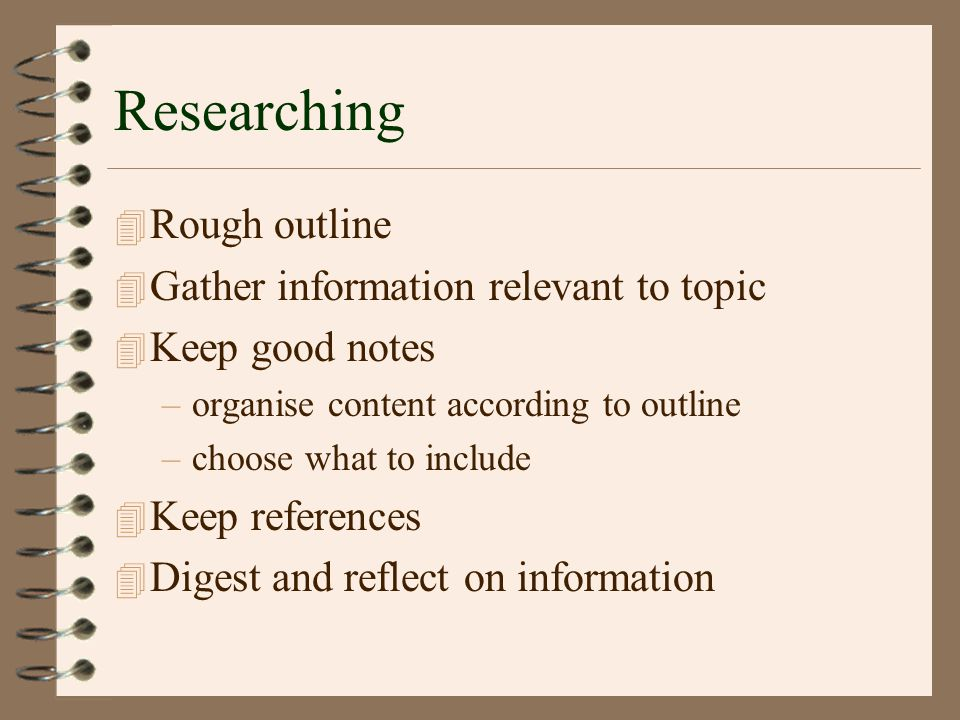 Researching 4 Rough outline 4 Gather information relevant to topic 4 Keep good notes –organise content according to outline –choose what to include 4 Keep references 4 Digest and reflect on information