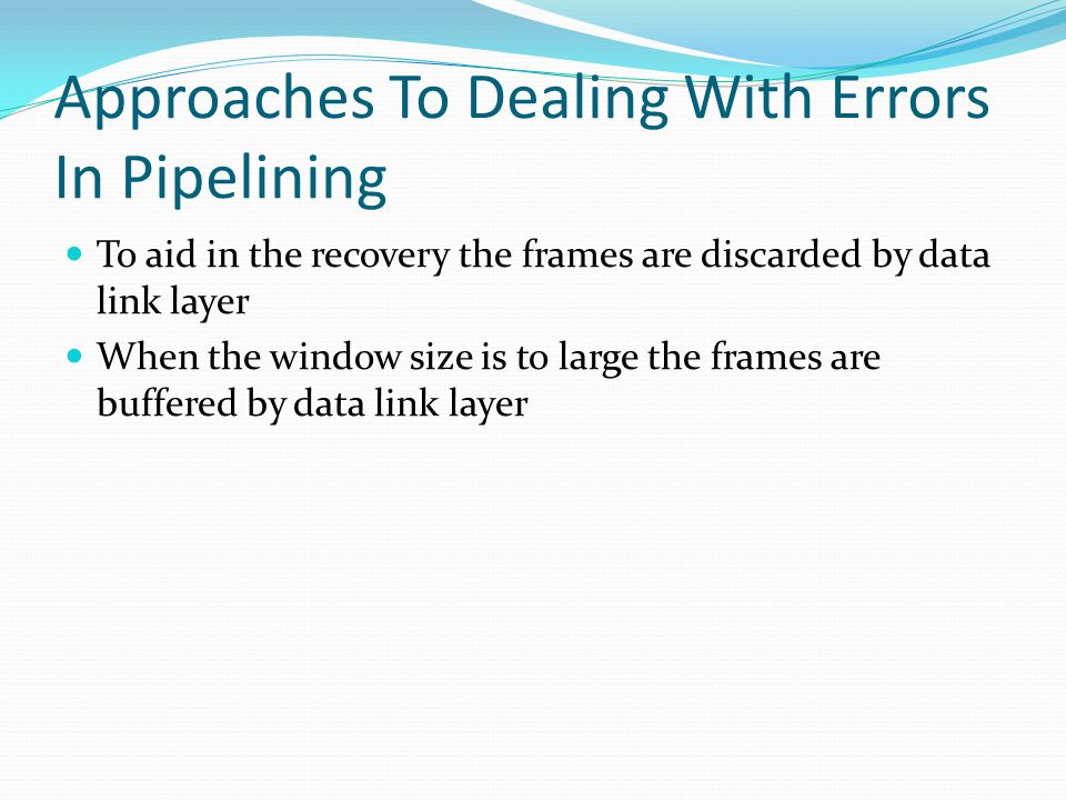 Approaches To Dealing With Errors In Pipelining To aid in the recovery the frames are discarded by data link layer When the window size is to large the frames are buffered by data link layer