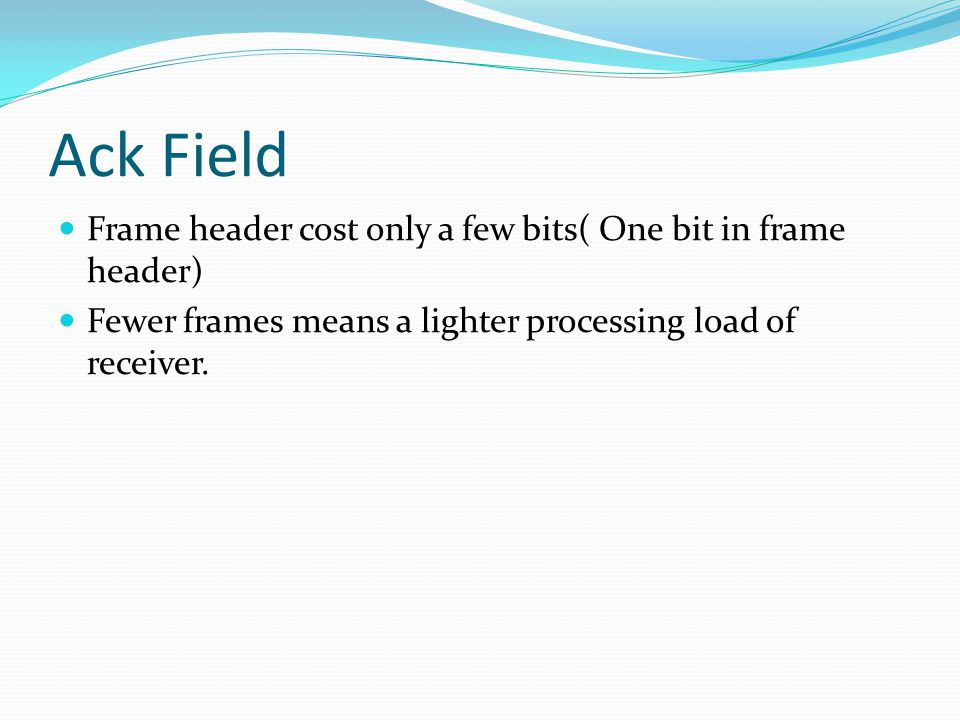 Ack Field Frame header cost only a few bits( One bit in frame header) Fewer frames means a lighter processing load of receiver.