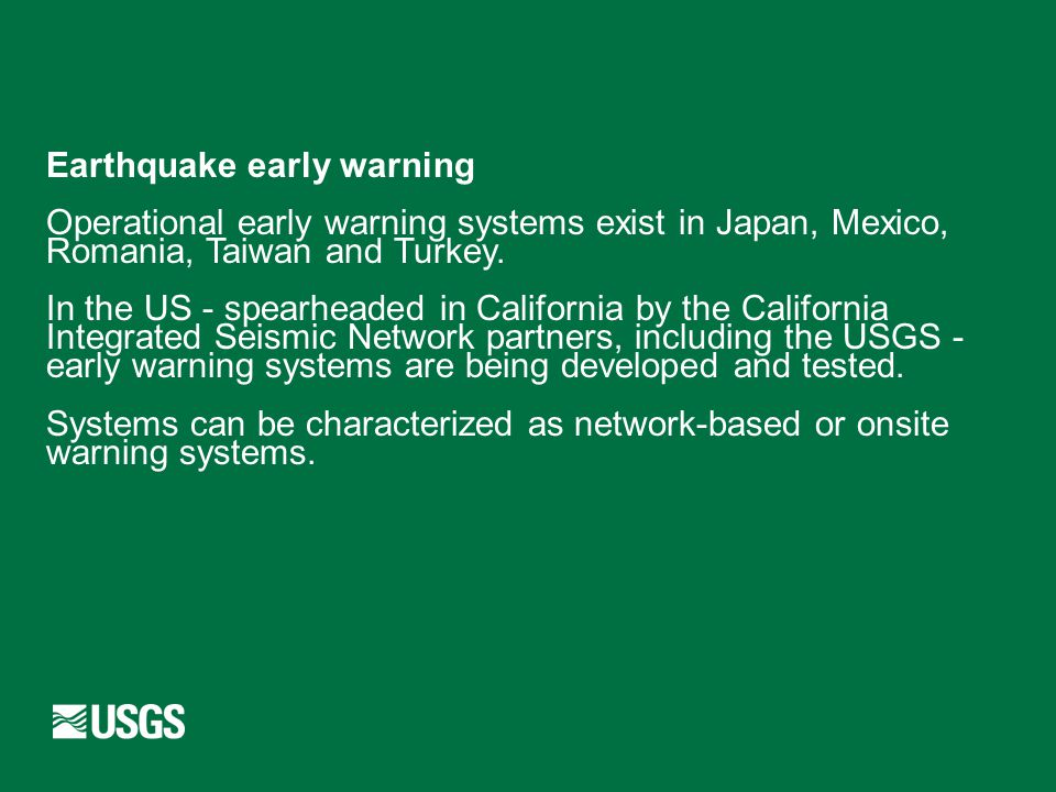 Earthquake early warning Operational early warning systems exist in Japan, Mexico, Romania, Taiwan and Turkey. In the US - spearheaded in California b