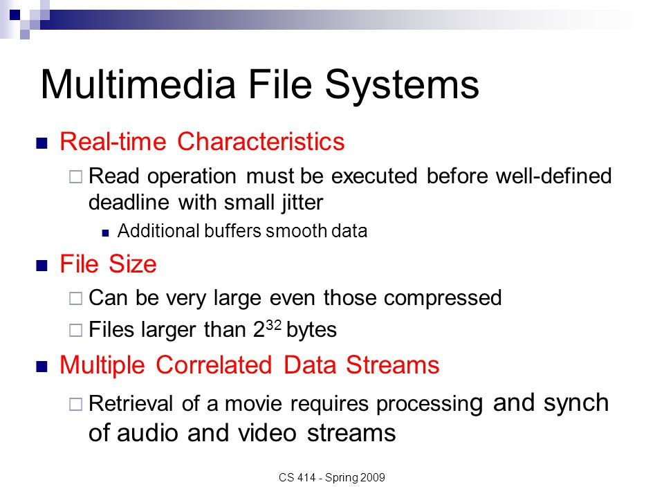 Multimedia File Systems Real-time Characteristics  Read operation must be executed before well-defined deadline with small jitter Additional buffers smooth data File Size  Can be very large even those compressed  Files larger than 2 32 bytes Multiple Correlated Data Streams  Retrieval of a movie requires processin g and synch of audio and video streams CS 414 - Spring 2009