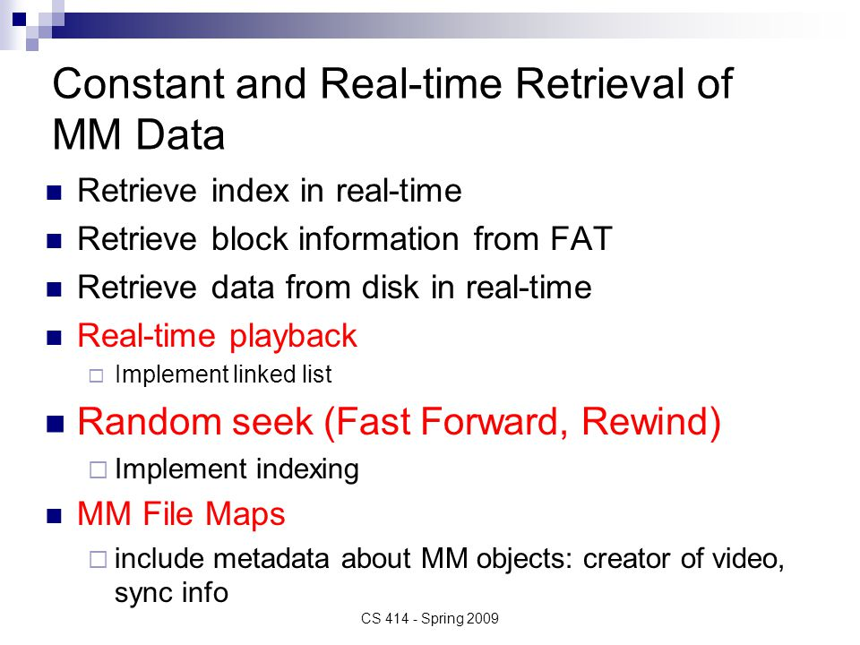 Constant and Real-time Retrieval of MM Data Retrieve index in real-time Retrieve block information from FAT Retrieve data from disk in real-time Real-time playback  Implement linked list Random seek (Fast Forward, Rewind)  Implement indexing MM File Maps  include metadata about MM objects: creator of video, sync info CS 414 - Spring 2009