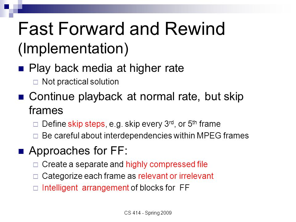 Fast Forward and Rewind (Implementation) Play back media at higher rate  Not practical solution Continue playback at normal rate, but skip frames  Define skip steps, e.g.