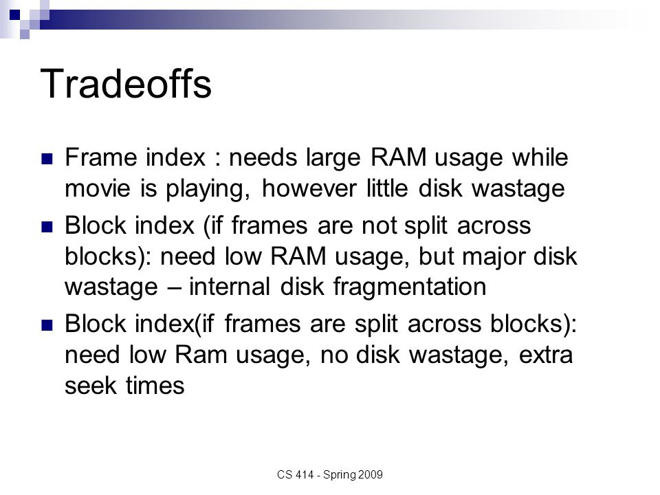 Tradeoffs Frame index : needs large RAM usage while movie is playing, however little disk wastage Block index (if frames are not split across blocks): need low RAM usage, but major disk wastage – internal disk fragmentation Block index(if frames are split across blocks): need low Ram usage, no disk wastage, extra seek times CS 414 - Spring 2009