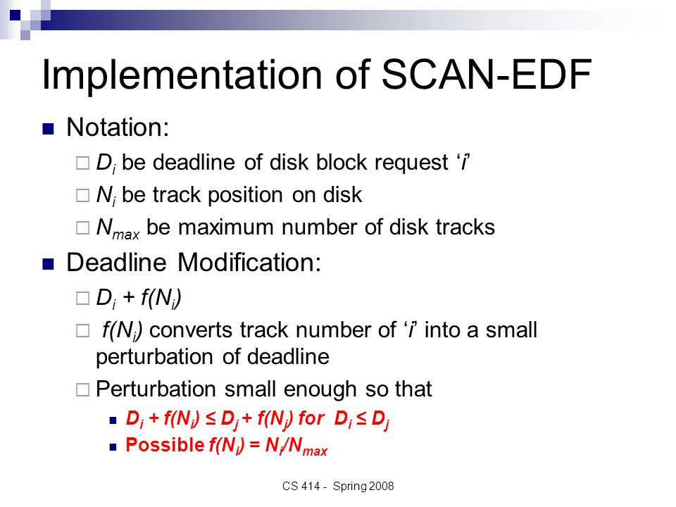 Implementation of SCAN-EDF Notation:  D i be deadline of disk block request 'i'  N i be track position on disk  N max be maximum number of disk tracks Deadline Modification:  D i + f(N i )  f(N i ) converts track number of 'i' into a small perturbation of deadline  Perturbation small enough so that D i + f(N i ) ≤ D j + f(N j ) for D i ≤ D j Possible f(N i ) = N i /N max CS 414 - Spring 2008