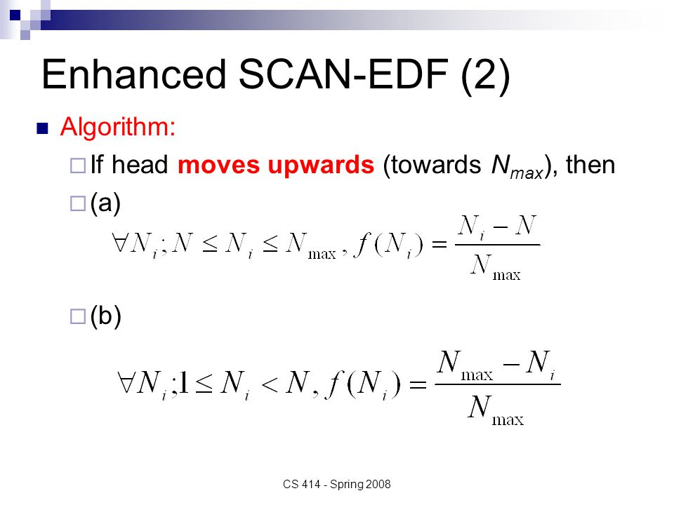 Enhanced SCAN-EDF (3) If head moves downwards (towards 1), then (a) (b) CS 414 - Spring 2008