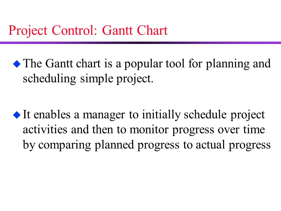 Project Control: Gantt Chart u The Gantt chart is a popular tool for planning and scheduling simple project. u It enables a manager to initially sched
