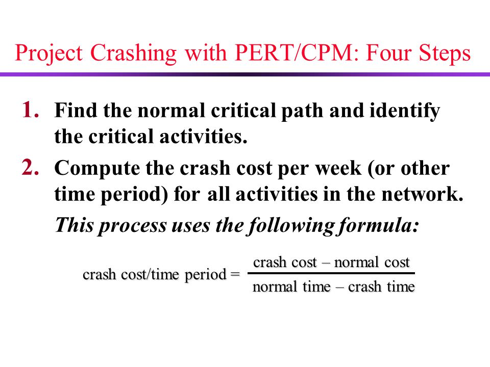 Project Crashing with PERT/CPM: Four Steps 1. Find the normal critical path and identify the critical activities. 2. Compute the crash cost per week (
