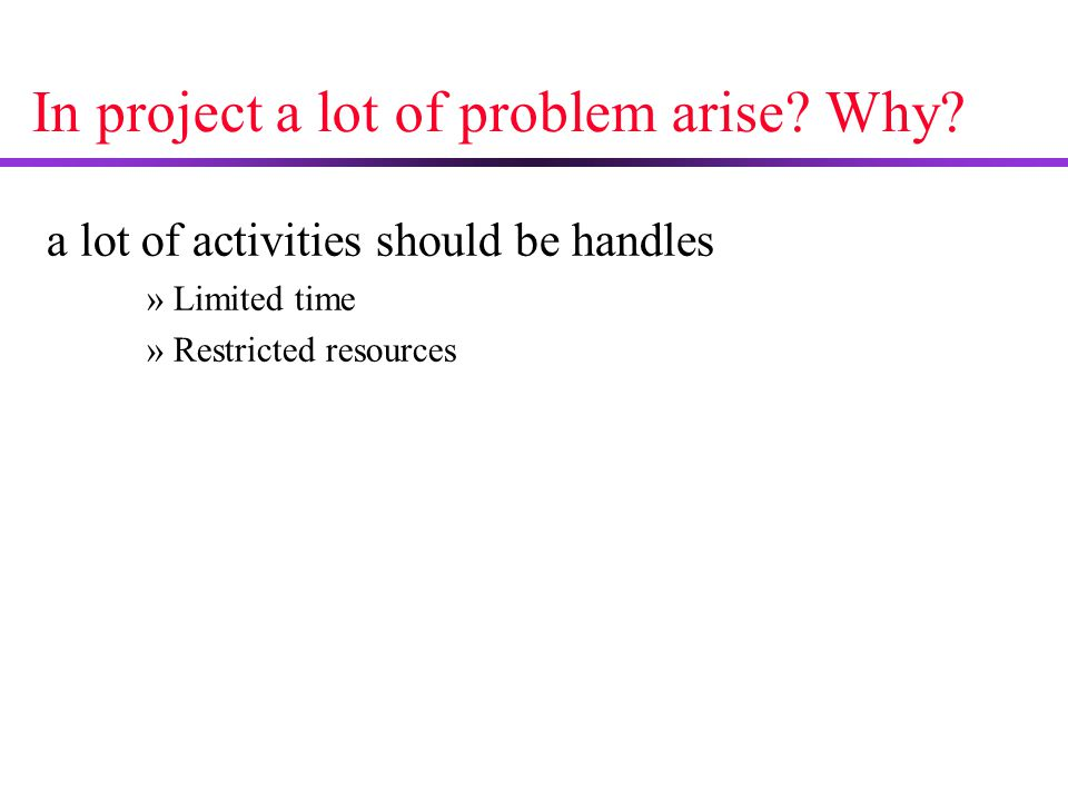 In project a lot of problem arise? Why? a lot of activities should be handles »Limited time »Restricted resources