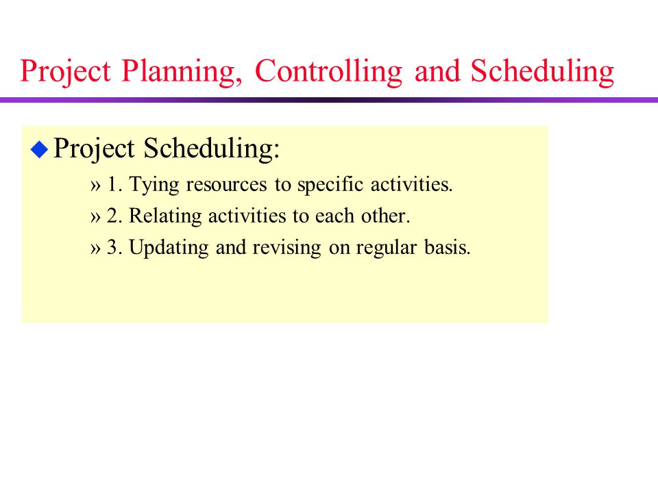 Project Planning, Controlling and Scheduling u Project Scheduling: »1. Tying resources to specific activities. »2. Relating activities to each other.