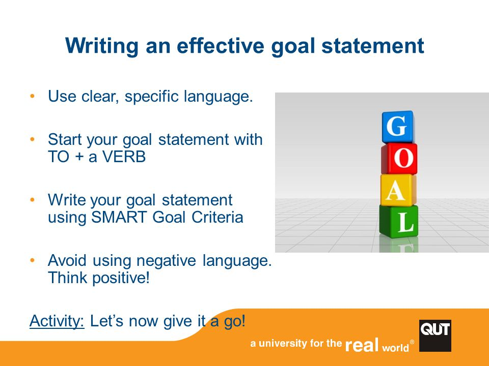 Writing an effective goal statement Use clear, specific language. Start your goal statement with TO + a VERB Write your goal statement using SMART Goa