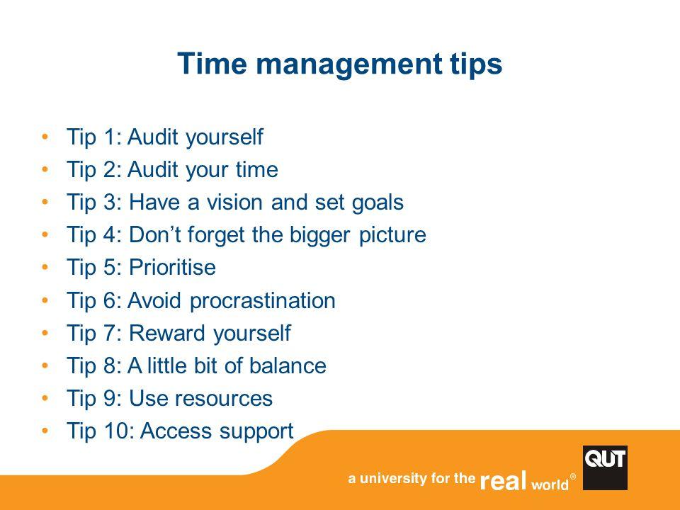 Time management tips Tip 1: Audit yourself Tip 2: Audit your time Tip 3: Have a vision and set goals Tip 4: Don't forget the bigger picture Tip 5: Pri