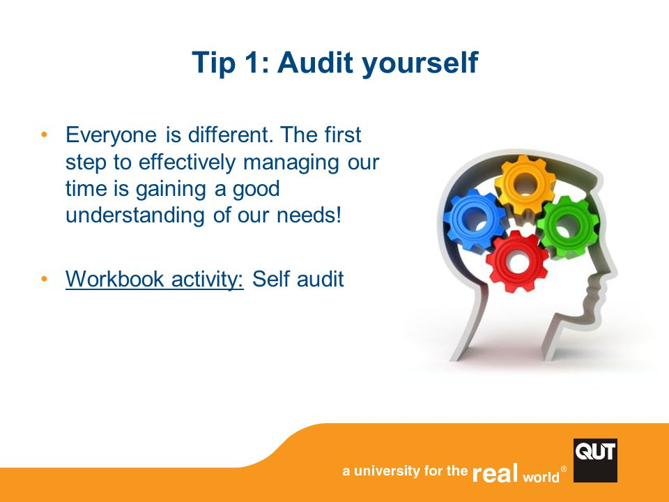 Tip 1: Audit yourself Everyone is different. The first step to effectively managing our time is gaining a good understanding of our needs! Workbook ac