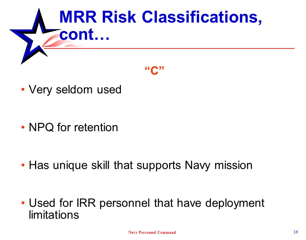 """Navy Personnel Command MRR Risk Classifications, cont… """"C"""" Very seldom used NPQ for retention Has unique skill that supports Navy mission Used for IRR"""