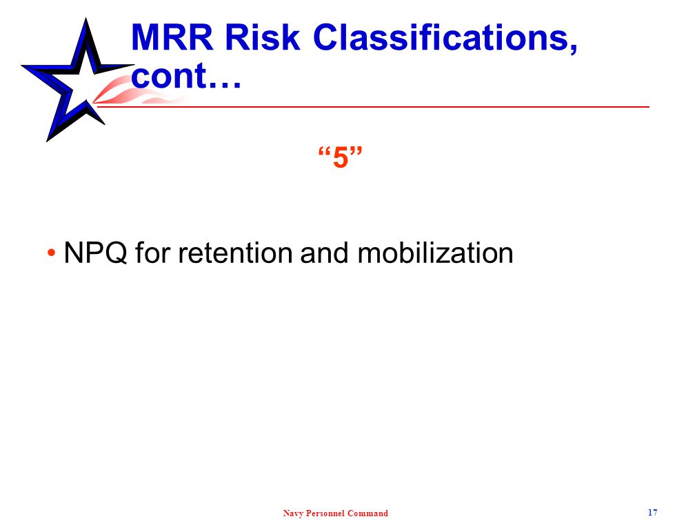 """Navy Personnel Command MRR Risk Classifications, cont… """"5"""" NPQ for retention and mobilization 17"""
