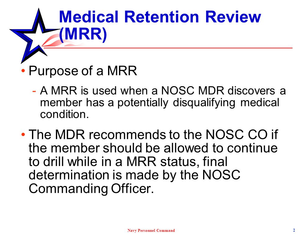 Navy Personnel Command Medical Retention Review (MRR) BUMED evaluates reservists for medical retention BUMED review is based on medical conditions that: Prevent the member from safely and effectively fulfilling responsibilities of their rank or rating Interfere with mobilization 3