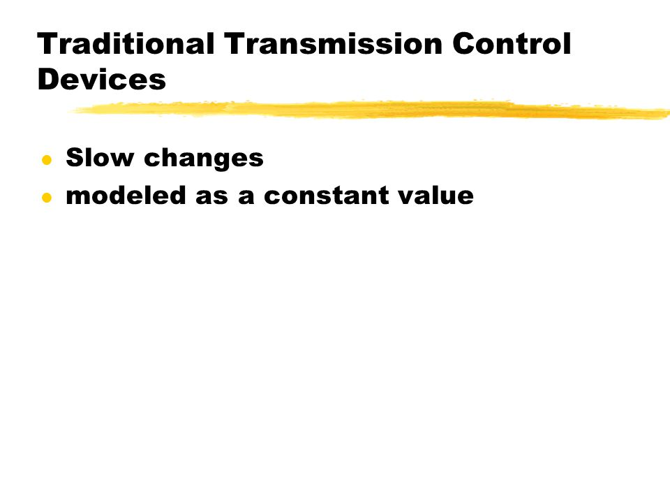 Traditional Transmission Control Devices l Slow changes l modeled as a constant value